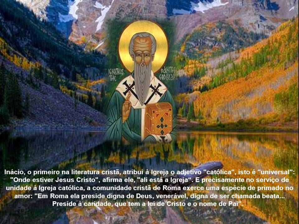 Inácio, o primeiro na literatura cristã, atribui à Igreja o adjetivo católica , isto é universal : Onde estiver Jesus Cristo , afirma ele, ali está a Igreja .
