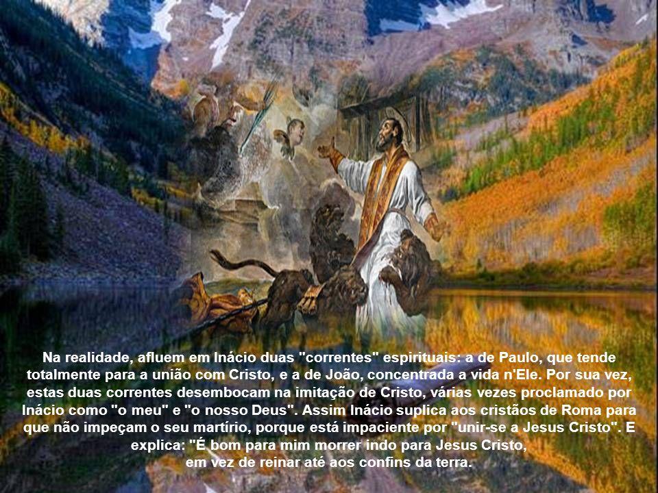 Na realidade, afluem em Inácio duas correntes espirituais: a de Paulo, que tende totalmente para a união com Cristo, e a de João, concentrada a vida n Ele.