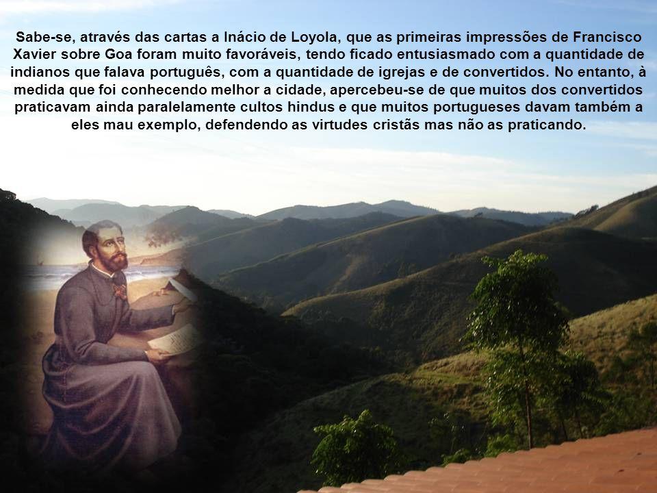 Sabe-se, através das cartas a Inácio de Loyola, que as primeiras impressões de Francisco Xavier sobre Goa foram muito favoráveis, tendo ficado entusiasmado com a quantidade de indianos que falava português, com a quantidade de igrejas e de convertidos.