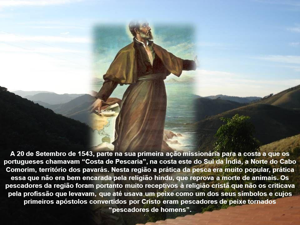 A 20 de Setembro de 1543, parte na sua primeira ação missionária para a costa a que os portugueses chamavam Costa de Pescaria , na costa este do Sul da Índia, a Norte do Cabo Comorim, território dos pavarás.