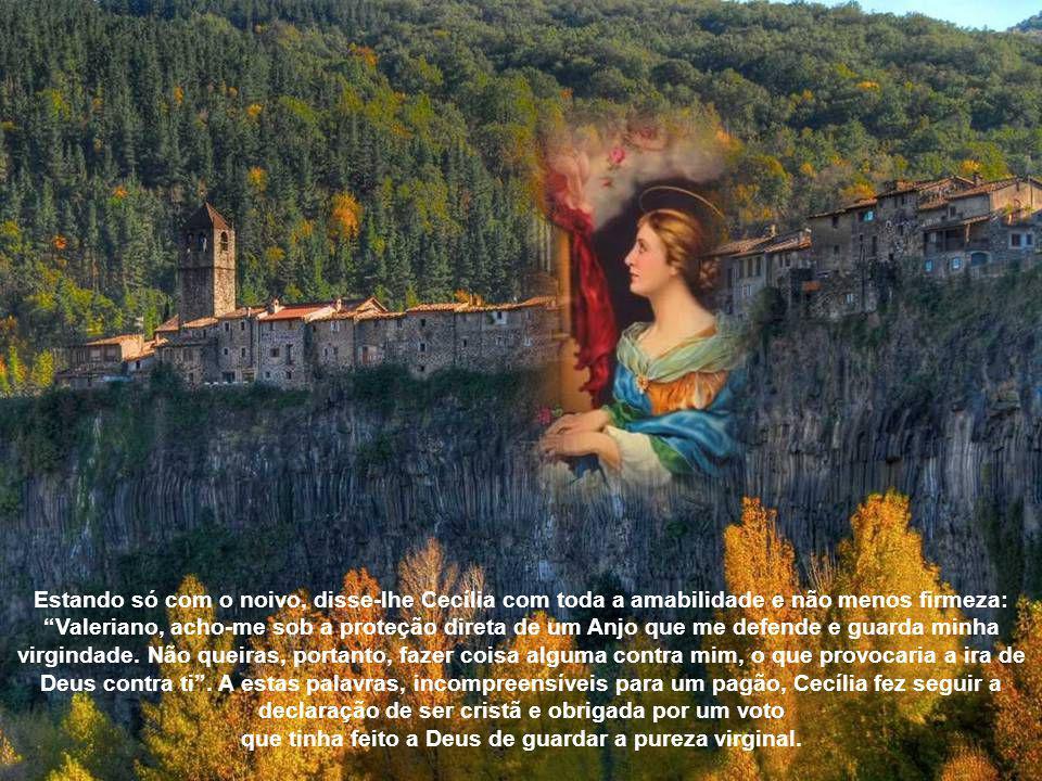 Estando só com o noivo, disse-lhe Cecília com toda a amabilidade e não menos firmeza: Valeriano, acho-me sob a proteção direta de um Anjo que me defende e guarda minha virgindade.