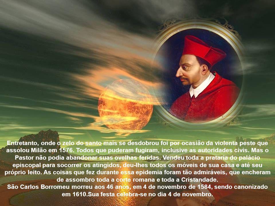 Entretanto, onde o zelo do santo mais se desdobrou foi por ocasião da violenta peste que assolou Milão em 1576.