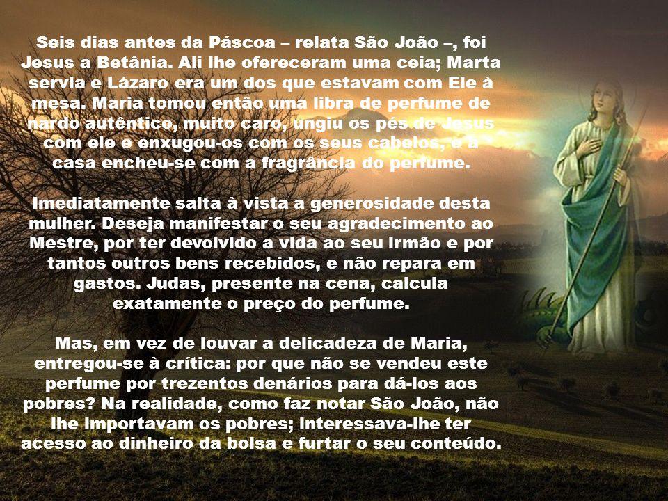 Seis dias antes da Páscoa – relata São João –, foi Jesus a Betânia