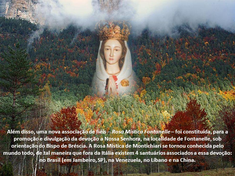 Além disso, uma nova associação de fiéis – Rosa Mistica Fontanelle – foi constituída, para a promoção e divulgação da devoção a Nossa Senhora, na localidade de Fontanelle, sob orientação do Bispo de Bréscia. A Rosa Mística de Montichiari se tornou conhecida pelo mundo todo, de tal maneira que fora da Itália existem 4 santuários associados a essa devoção: no Brasil (em Jambeiro, SP), na Venezuela, no Líbano e na China.