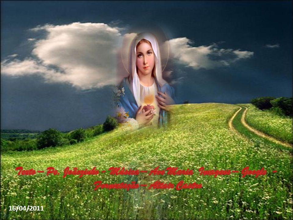 Texto – Pe. Joãozinho - Música – Ave Maria Imagens – Google -
