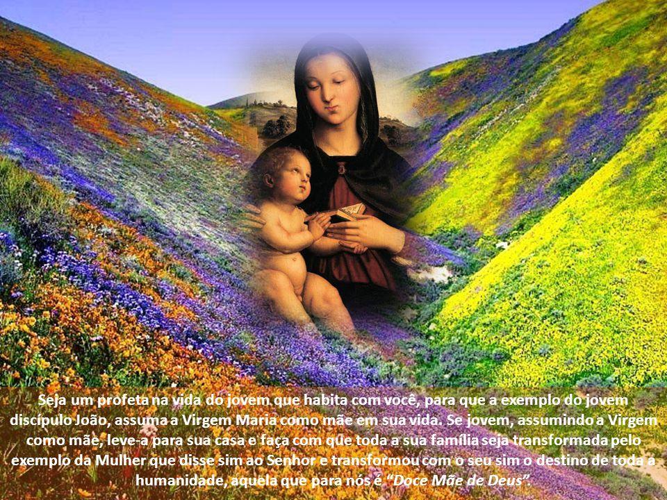 Seja um profeta na vida do jovem que habita com você, para que a exemplo do jovem discípulo João, assuma a Virgem Maria como mãe em sua vida.
