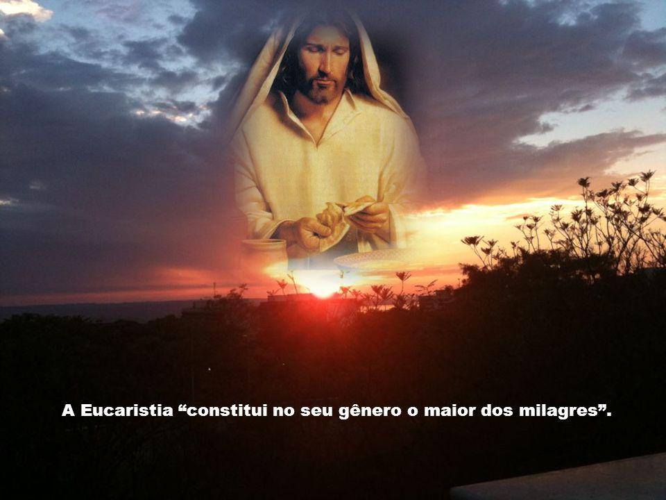 A Eucaristia constitui no seu gênero o maior dos milagres .