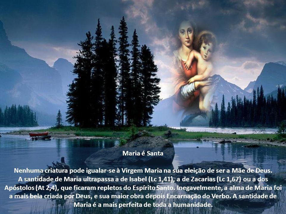 Maria é Santa Nenhuma criatura pode igualar-se à Virgem Maria na sua eleição de ser a Mãe de Deus.