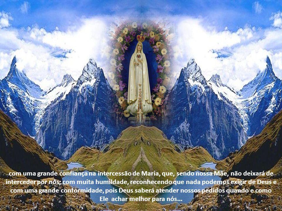 com uma grande confiança na intercessão de Maria, que, sendo nossa Mãe, não deixará de interceder por nós; com muita humildade, reconhecendo que nada podemos exigir de Deus e com uma grande conformidade, pois Deus saberá atender nossos pedidos quando e como Ele achar melhor para nós...