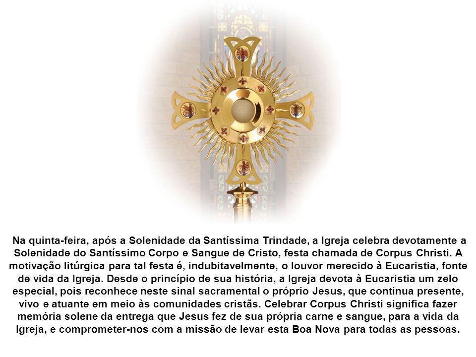 Na quinta-feira, após a Solenidade da Santíssima Trindade, a Igreja celebra devotamente a Solenidade do Santíssimo Corpo e Sangue de Cristo, festa chamada de Corpus Christi.