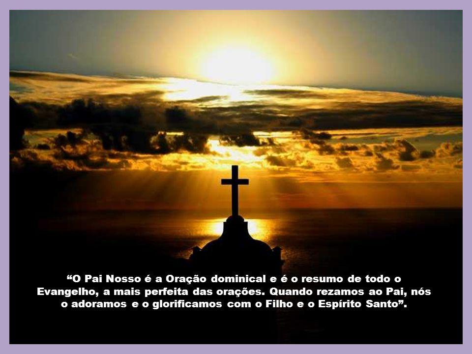 O Pai Nosso é a Oração dominical e é o resumo de todo o Evangelho, a mais perfeita das orações.