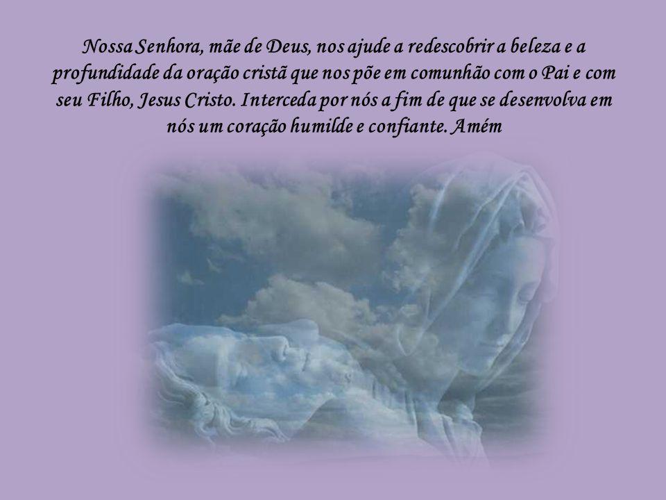 Nossa Senhora, mãe de Deus, nos ajude a redescobrir a beleza e a profundidade da oração cristã que nos põe em comunhão com o Pai e com seu Filho, Jesus Cristo.