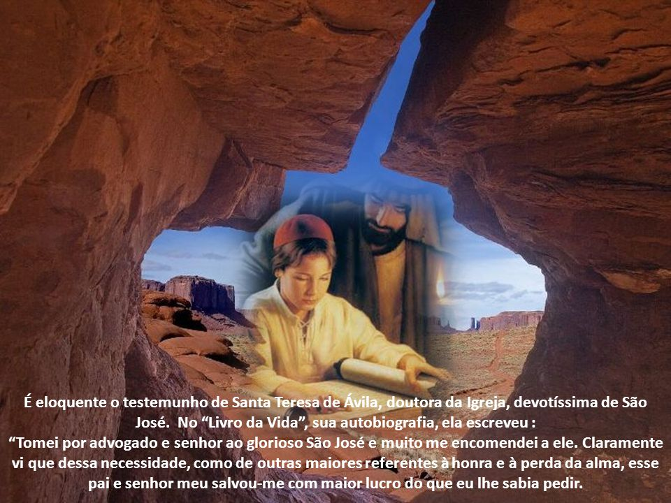 É eloquente o testemunho de Santa Teresa de Ávila, doutora da Igreja, devotíssima de São José. No Livro da Vida , sua autobiografia, ela escreveu :