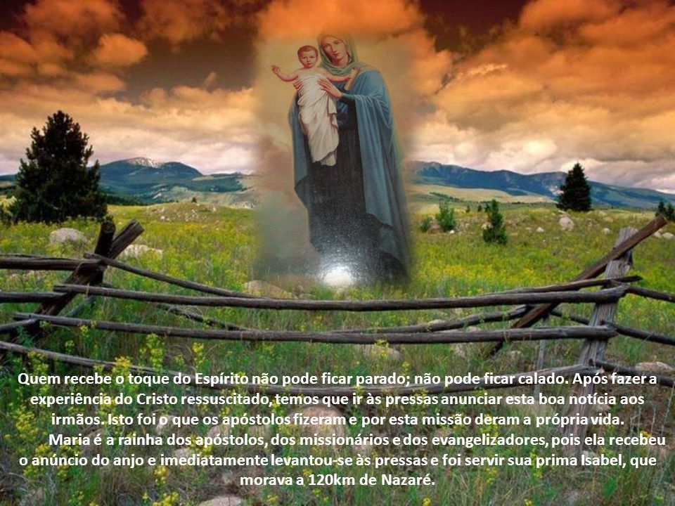 Quem recebe o toque do Espírito não pode ficar parado; não pode ficar calado. Após fazer a experiência do Cristo ressuscitado, temos que ir às pressas anunciar esta boa notícia aos irmãos. Isto foi o que os apóstolos fizeram e por esta missão deram a própria vida.