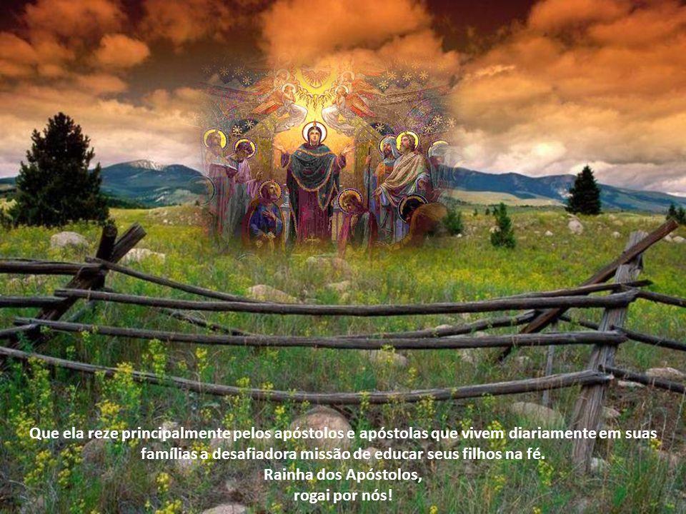 Que ela reze principalmente pelos apóstolos e apóstolas que vivem diariamente em suas famílias a desafiadora missão de educar seus filhos na fé. Rainha dos Apóstolos,