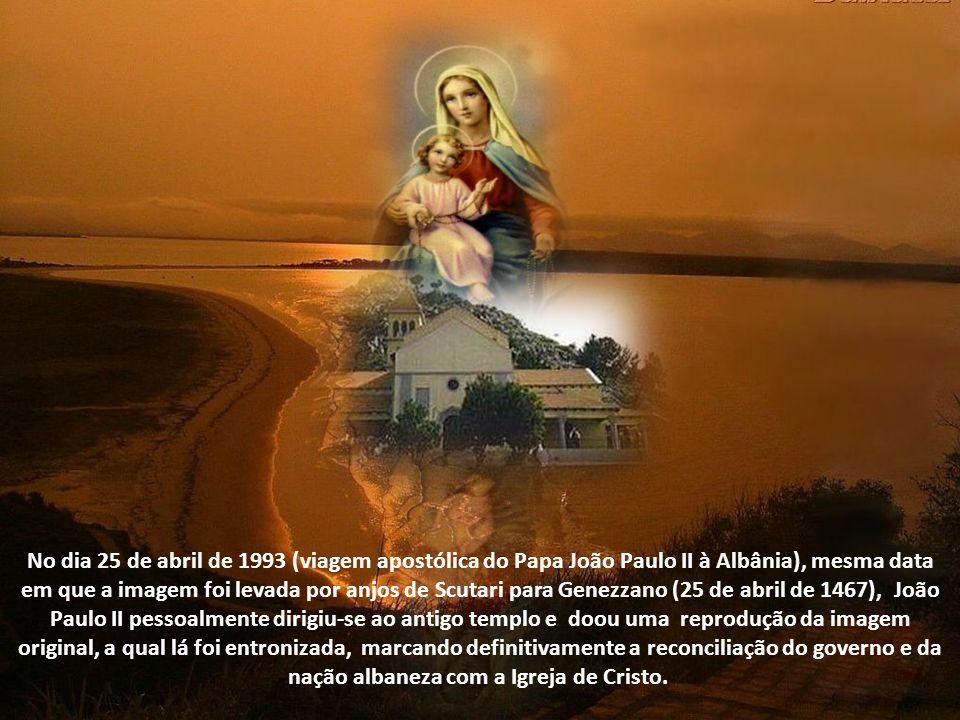 No dia 25 de abril de 1993 (viagem apostólica do Papa João Paulo II à Albânia), mesma data em que a imagem foi levada por anjos de Scutari para Genezzano (25 de abril de 1467), João Paulo II pessoalmente dirigiu-se ao antigo templo e doou uma reprodução da imagem original, a qual lá foi entronizada, marcando definitivamente a reconciliação do governo e da nação albaneza com a Igreja de Cristo.