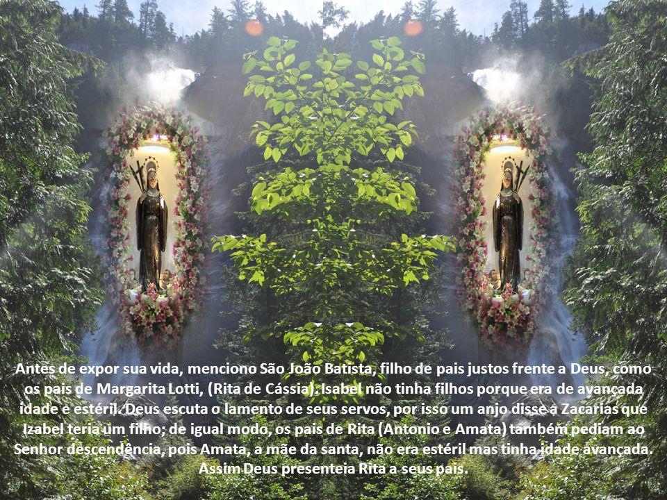 Antes de expor sua vida, menciono São João Batista, filho de pais justos frente a Deus, como os pais de Margarita Lotti, (Rita de Cássia).