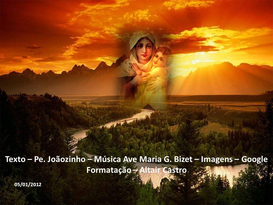 Texto – Pe. Joãozinho – Música Ave Maria G. Bizet – Imagens – Google