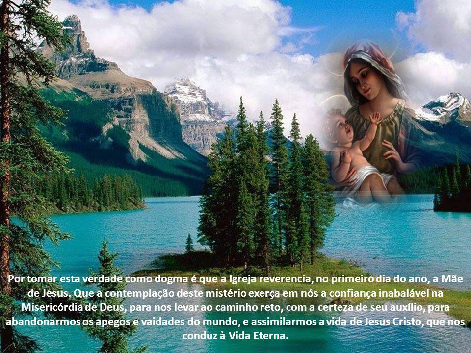 Por tomar esta verdade como dogma é que a Igreja reverencia, no primeiro dia do ano, a Mãe de Jesus.