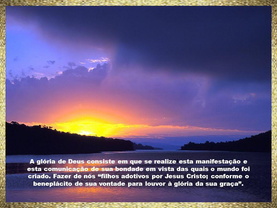 A glória de Deus consiste em que se realize esta manifestação e esta comunicação de sua bondade em vista das quais o mundo foi criado.