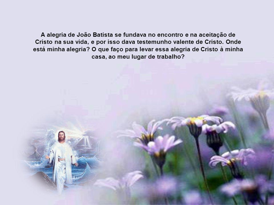 A alegria de João Batista se fundava no encontro e na aceitação de Cristo na sua vida, e por isso dava testemunho valente de Cristo.