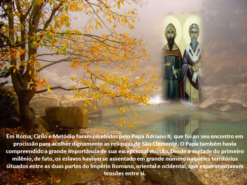 Em Roma, Cirilo e Metódio foram recebidos pelo Papa Adriano II, que foi ao seu encontro em procissão para acolher dignamente as relíquias de São Clemente.