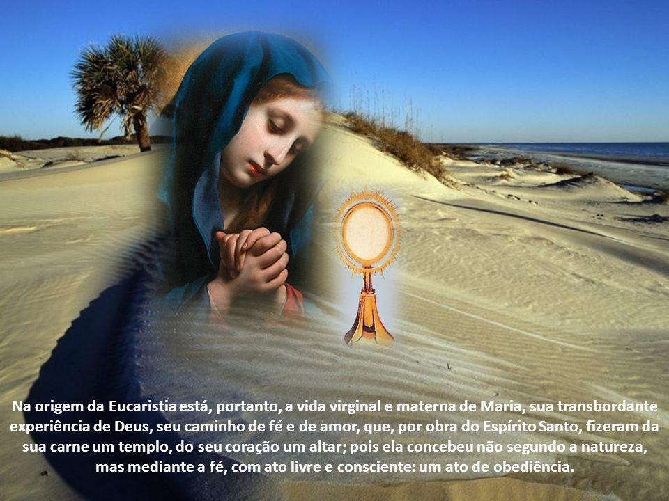 Na origem da Eucaristia está, portanto, a vida virginal e materna de Maria, sua transbordante experiência de Deus, seu caminho de fé e de amor, que, por obra do Espírito Santo, fizeram da sua carne um templo, do seu coração um altar; pois ela concebeu não segundo a natureza, mas mediante a fé, com ato livre e consciente: um ato de obediência.