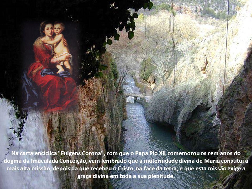 Na carta encíclica Fulgens Corona , com que o Papa Pio XII comemorou os cem anos do dogma da Imaculada Conceição, vem lembrado que a maternidade divina de Maria constitui a mais alta missão, depois da que recebeu o Cristo, na face da terra, e que esta missão exige a graça divina em toda a sua plenitude.