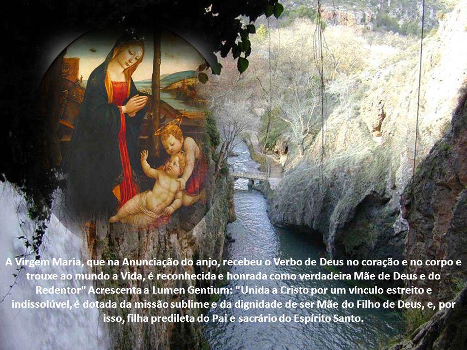 A Virgem Maria, que na Anunciação do anjo, recebeu o Verbo de Deus no coração e no corpo e trouxe ao mundo a Vida, é reconhecida e honrada como verdadeira Mãe de Deus e do Redentor Acrescenta a Lumen Gentium: Unida a Cristo por um vínculo estreito e indissolúvel, é dotada da missão sublime e da dignidade de ser Mãe do Filho de Deus, e, por isso, filha predileta do Pai e sacrário do Espírito Santo.