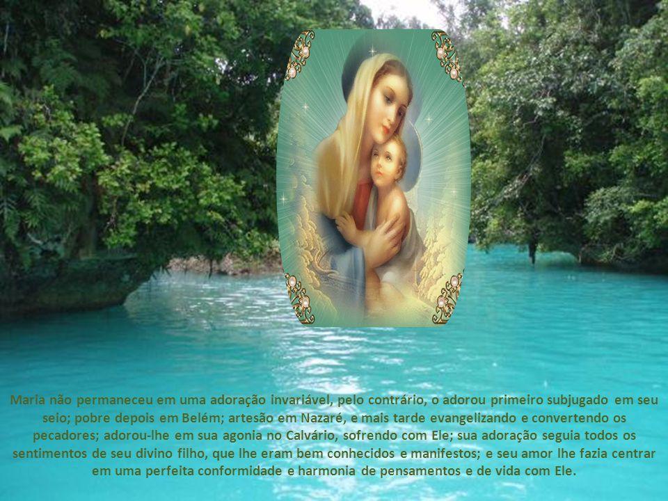 Maria não permaneceu em uma adoração invariável, pelo contrário, o adorou primeiro subjugado em seu seio; pobre depois em Belém; artesão em Nazaré, e mais tarde evangelizando e convertendo os pecadores; adorou-lhe em sua agonia no Calvário, sofrendo com Ele; sua adoração seguia todos os sentimentos de seu divino filho, que lhe eram bem conhecidos e manifestos; e seu amor lhe fazia centrar em uma perfeita conformidade e harmonia de pensamentos e de vida com Ele.
