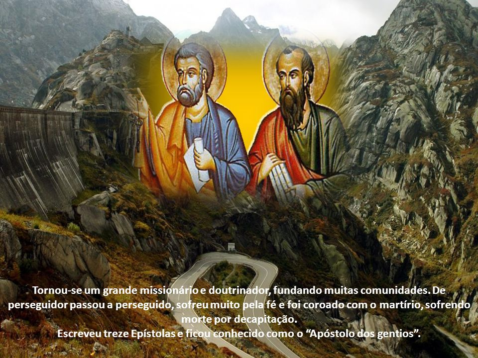 Tornou-se um grande missionário e doutrinador, fundando muitas comunidades. De perseguidor passou a perseguido, sofreu muito pela fé e foi coroado com o martírio, sofrendo morte por decapitação.