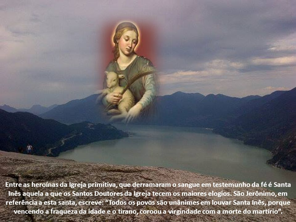 Entre as heroínas da Igreja primitiva, que derramaram o sangue em testemunho da fé é Santa Inês aquela a que os Santos Doutores da Igreja tecem os maiores elogios.