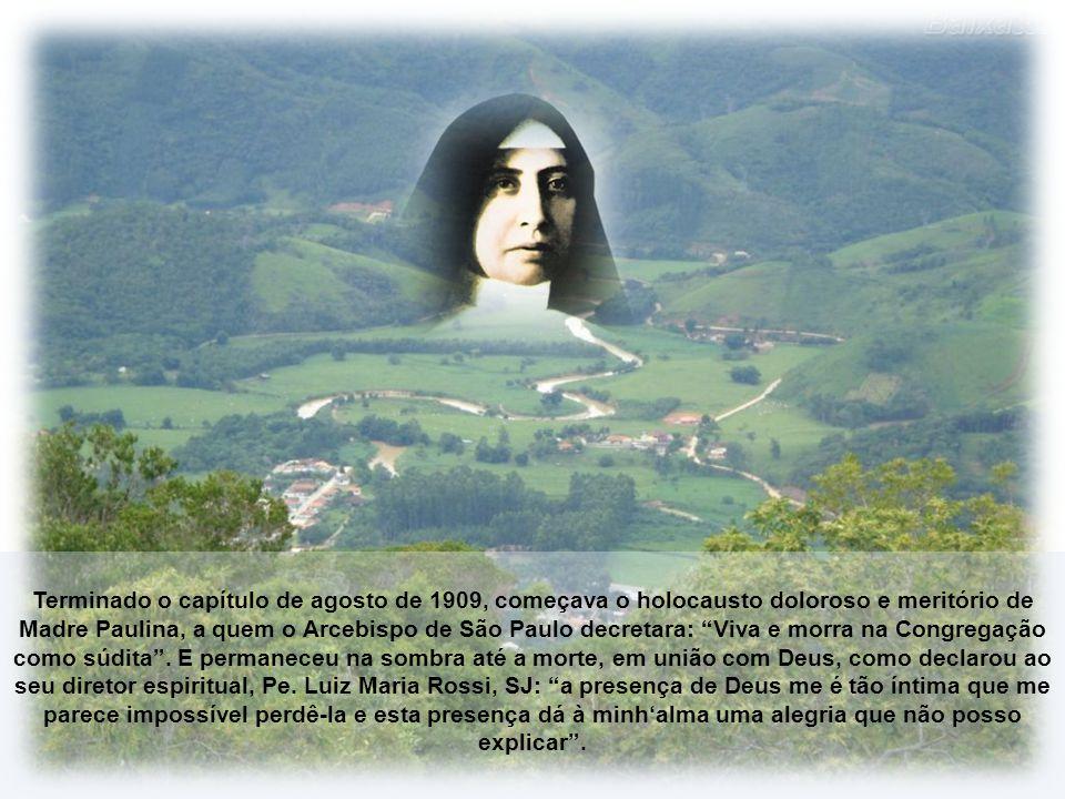 Terminado o capítulo de agosto de 1909, começava o holocausto doloroso e meritório de Madre Paulina, a quem o Arcebispo de São Paulo decretara: Viva e morra na Congregação como súdita .