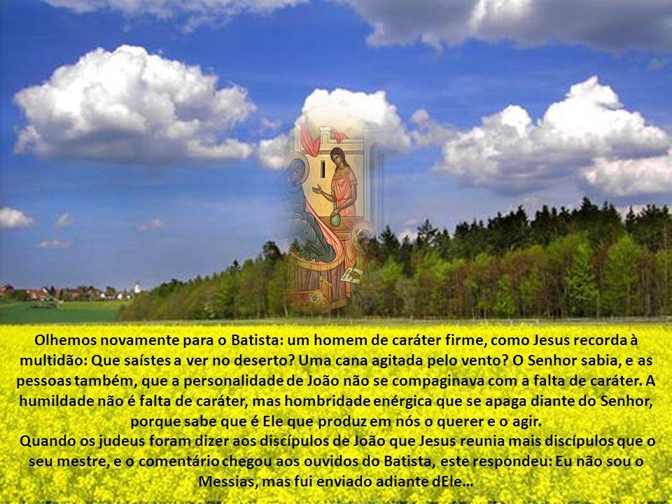Olhemos novamente para o Batista: um homem de caráter firme, como Jesus recorda à multidão: Que saístes a ver no deserto Uma cana agitada pelo vento O Senhor sabia, e as pessoas também, que a personalidade de João não se compaginava com a falta de caráter. A humildade não é falta de caráter, mas hombridade enérgica que se apaga diante do Senhor, porque sabe que é Ele que produz em nós o querer e o agir.