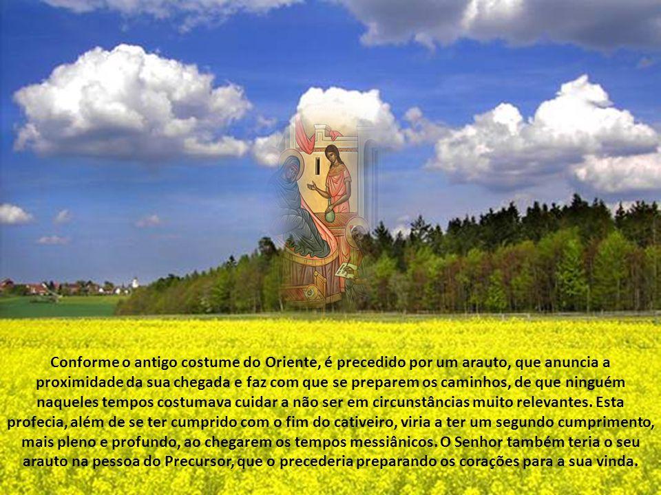 Conforme o antigo costume do Oriente, é precedido por um arauto, que anuncia a proximidade da sua chegada e faz com que se preparem os caminhos, de que ninguém naqueles tempos costumava cuidar a não ser em circunstâncias muito relevantes. Esta profecia, além de se ter cumprido com o fim do cativeiro, viria a ter um segundo cumprimento, mais pleno e profundo, ao chegarem os tempos messiânicos. O Senhor também teria o seu arauto na pessoa do Precursor, que o precederia preparando os corações para a sua vinda.