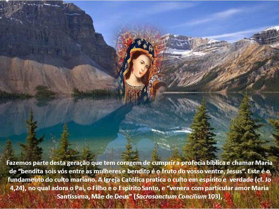 Fazemos parte desta geração que tem coragem de cumprir a profecia bíblica e chamar Maria de bendita sois vós entre as mulheres e bendito é o fruto do vosso ventre, Jesus .