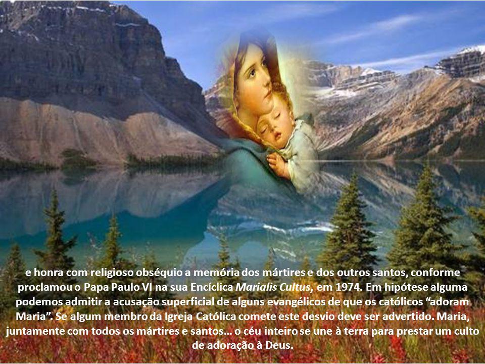 e honra com religioso obséquio a memória dos mártires e dos outros santos, conforme proclamou o Papa Paulo VI na sua Encíclica Marialis Cultus, em 1974.