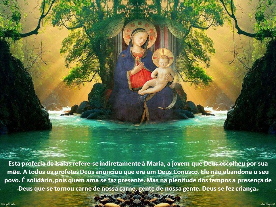 Esta profecia de Isaías refere-se indiretamente à Maria, a jovem que Deus escolheu por sua mãe.