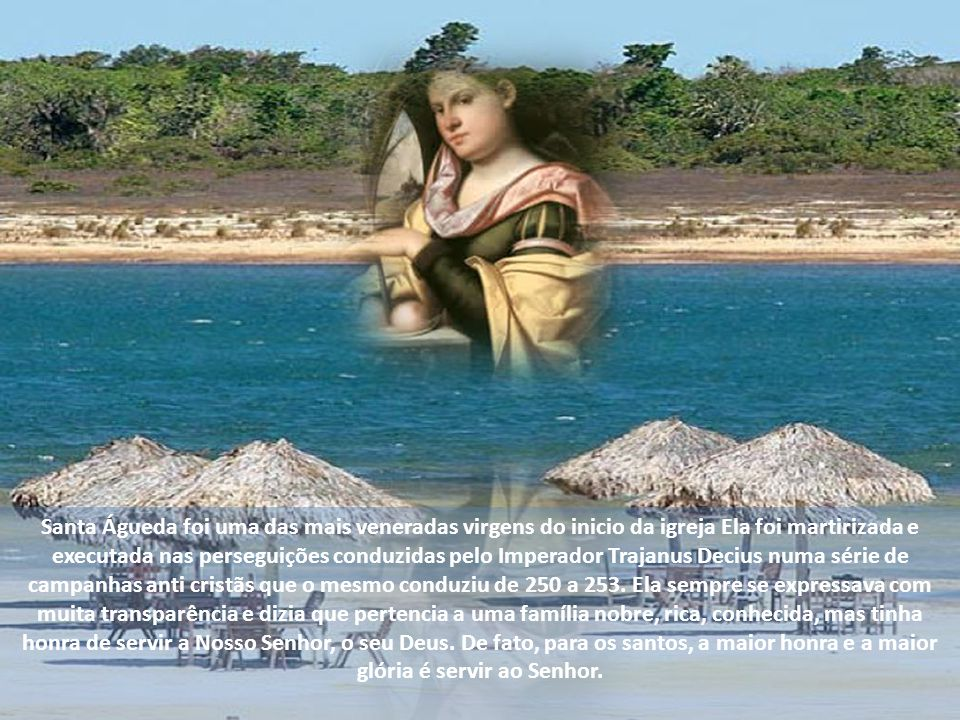 Santa Águeda foi uma das mais veneradas virgens do inicio da igreja Ela foi martirizada e executada nas perseguições conduzidas pelo Imperador Trajanus Decius numa série de campanhas anti cristãs que o mesmo conduziu de 250 a 253.