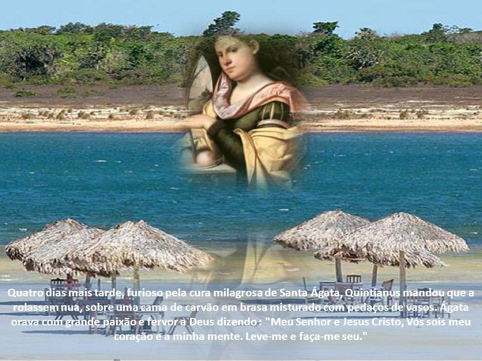Quatro dias mais tarde, furioso pela cura milagrosa de Santa Ágata, Quintianus mandou que a rolassem nua, sobre uma cama de carvão em brasa misturado com pedaços de vasos.