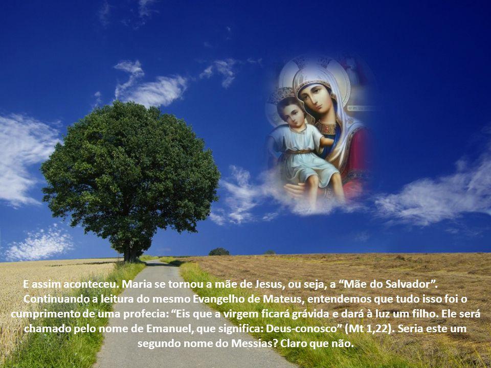 E assim aconteceu. Maria se tornou a mãe de Jesus, ou seja, a Mãe do Salvador .