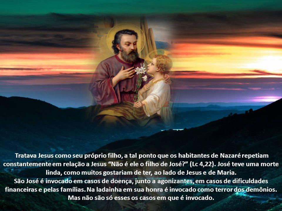Tratava Jesus como seu próprio filho, a tal ponto que os habitantes de Nazaré repetiam constantemente em relação a Jesus Não é ele o filho de José (Lc 4,22). José teve uma morte linda, como muitos gostariam de ter, ao lado de Jesus e de Maria.