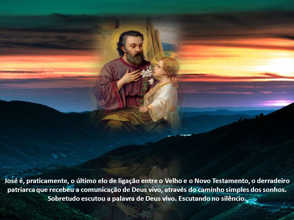 José é, praticamente, o último elo de ligação entre o Velho e o Novo Testamento, o derradeiro patriarca que recebeu a comunicação de Deus vivo, através do caminho simples dos sonhos.