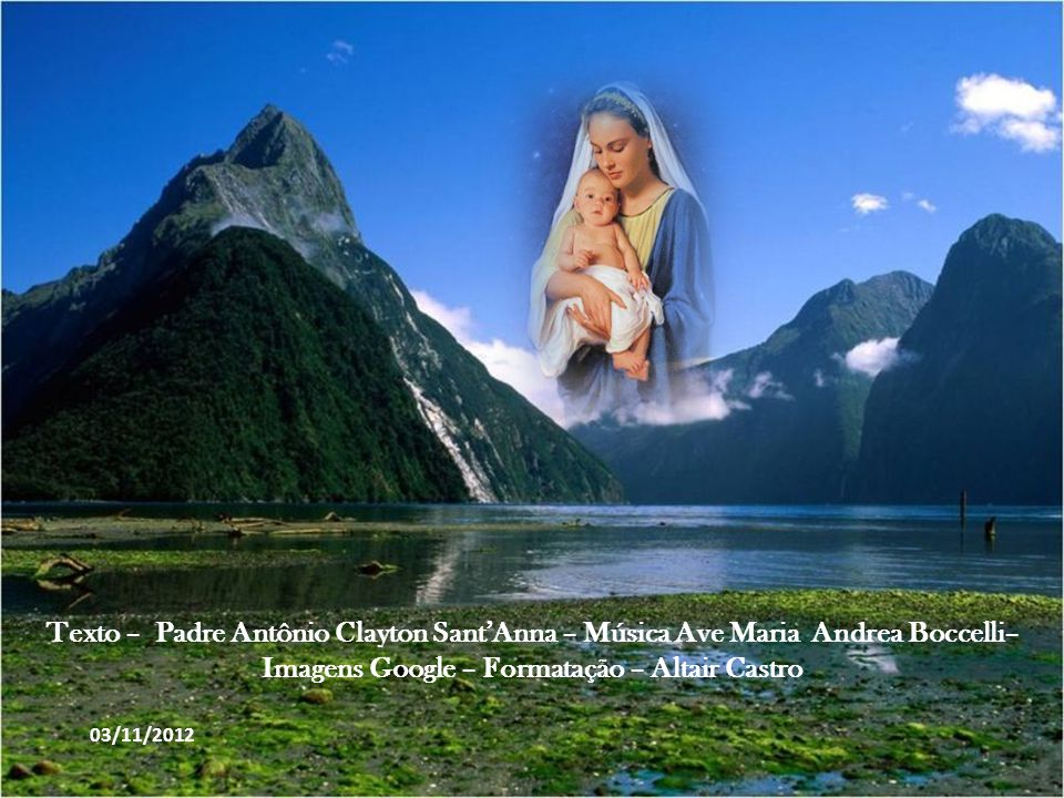Texto – Padre Antônio Clayton Sant'Anna – Música Ave Maria Andrea Boccelli– Imagens Google – Formatação – Altair Castro