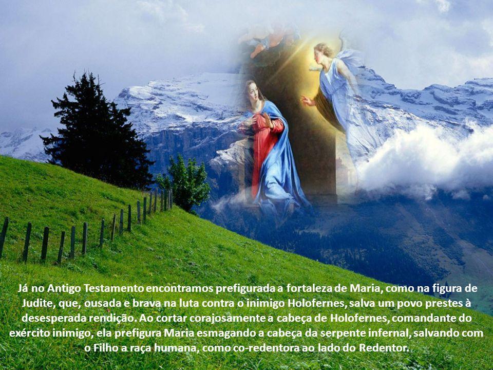 Já no Antigo Testamento encontramos prefigurada a fortaleza de Maria, como na figura de Judite, que, ousada e brava na luta contra o inimigo Holofernes, salva um povo prestes à desesperada rendição.