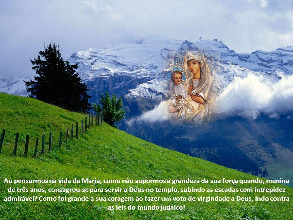 Ao pensarmos na vida de Maria, como não supormos a grandeza da sua força quando, menina de três anos, consagrou-se para servir a Deus no templo, subindo as escadas com intrepidez admirável.
