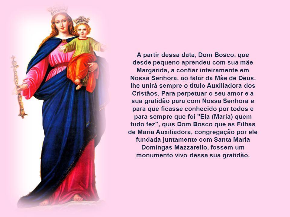 A partir dessa data, Dom Bosco, que desde pequeno aprendeu com sua mãe Margarida, a confiar inteiramente em Nossa Senhora, ao falar da Mãe de Deus, lhe unirá sempre o título Auxiliadora dos Cristãos.