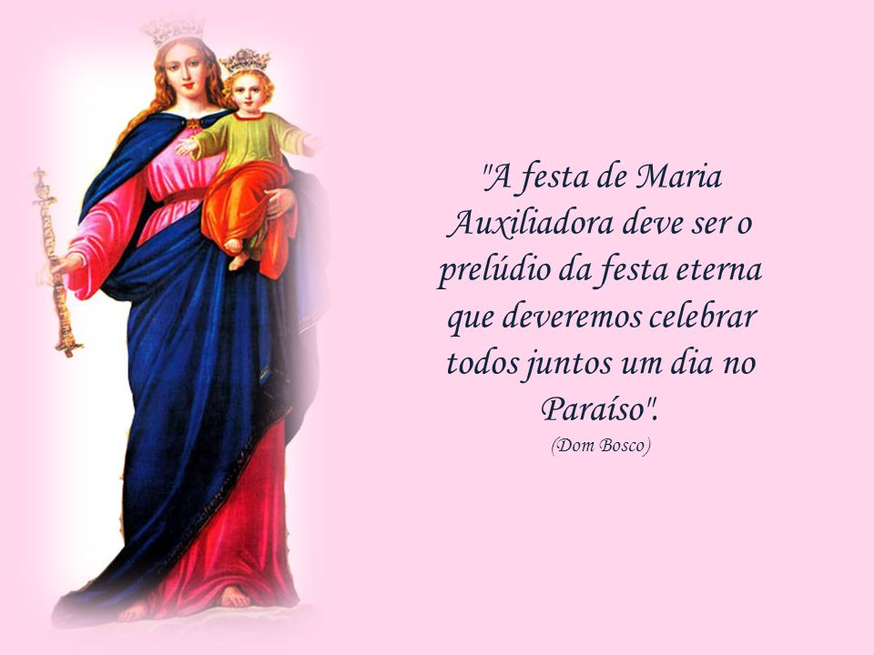A festa de Maria Auxiliadora deve ser o prelúdio da festa eterna que deveremos celebrar todos juntos um dia no Paraíso .