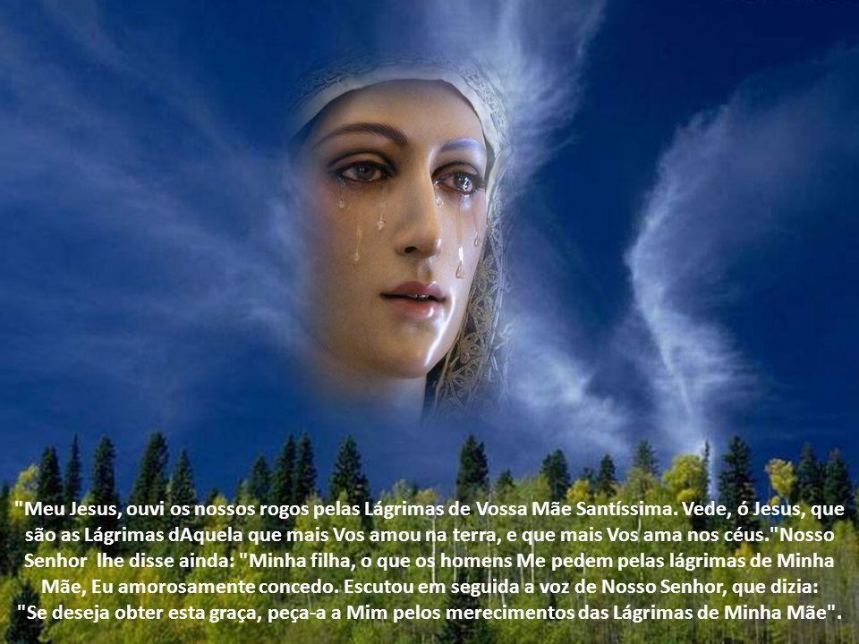 Meu Jesus, ouvi os nossos rogos pelas Lágrimas de Vossa Mãe Santíssima. Vede, ó Jesus, que são as Lágrimas dAquela que mais Vos amou na terra, e que mais Vos ama nos céus. Nosso Senhor lhe disse ainda: Minha filha, o que os homens Me pedem pelas lágrimas de Minha Mãe, Eu amorosamente concedo. Escutou em seguida a voz de Nosso Senhor, que dizia: