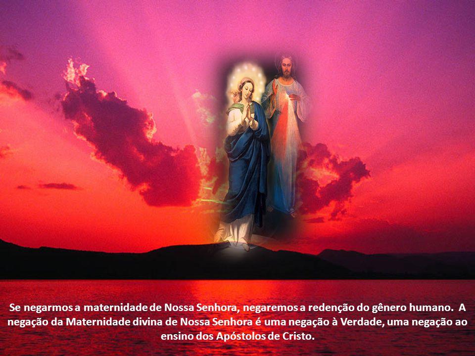 Se negarmos a maternidade de Nossa Senhora, negaremos a redenção do gênero humano.